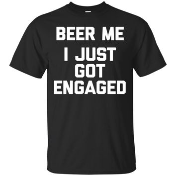 Beer Me, I Just Got Engaged T-Shirt funny saying engagement