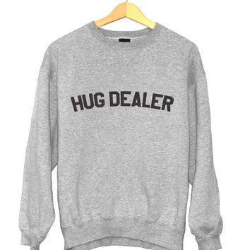 Hug dealer sweatshirt funny slogan saying for womens girls crewneck fresh dope swag tumblr blogger