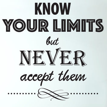 Know Your Limits But Never Accept Them Quote #6022