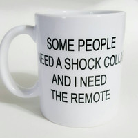 Some People Need A Shock Collar And I Need The Remote, Funny Coffee Mug, Gift Ideas, Office Mug, Personalized Coffee Mug