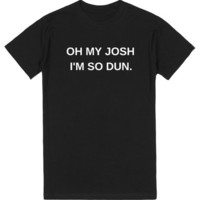OH MY JOSH I'M SO DUN