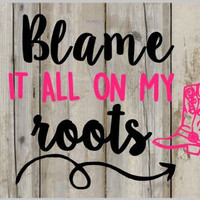 Blame It All On My Roots Decal - Perfect for Yetis, Cars, Jeeps, Laptops and More!