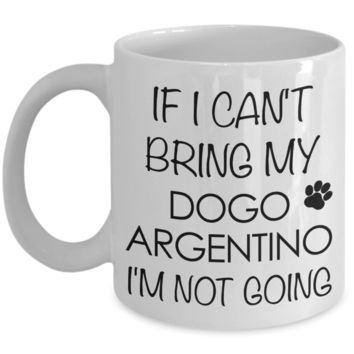 Dogo Argentino Dog Gifts If I Can't Bring My Dogo Argentino I'm Not Going Mug Ceramic Coffee Cup