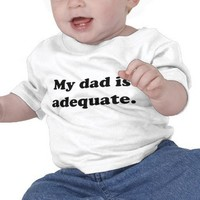 My dad is adequate - Customizable Shirt from Zazzle.com