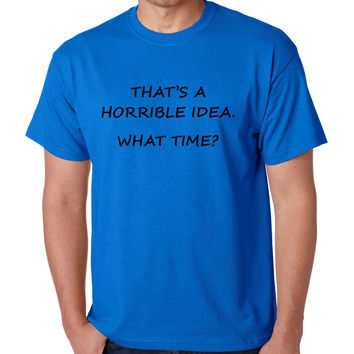 Men's T Shirt That's A Horrible Idea What Time Funny Tee