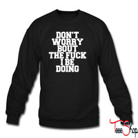 Don't Worry Bout The Fuck I Be Doing0 crewneck sweatshirt