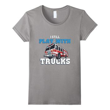 I Still Play with Fire Trucks Proud Firefighting T-Shirt