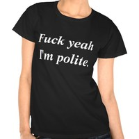T-Shirt withText Fuck yea I'm polite.