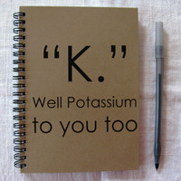 K Well Potassium to you too- 5 x 7 journal