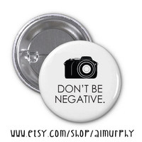 Don't Be Negative - Photography - 1.25 inch  Pin Back Button Flat Back Button or Magnet - 1 1/4 inch Pinback Button