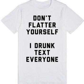 DON'T FLATTER YOURSELF I DRUNK TEXT EVERYONE TSHIRT FUNNY HUMOR GIFT TEXT