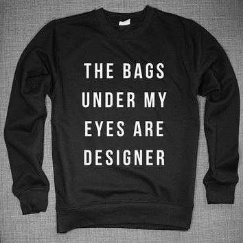 The Bags Under My Eyes Are Designer Crew Neck Sweatshirt