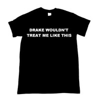 Drake wouldn't treat me like this Graphic Print Unisex T-Shirt (more colors and sizes)