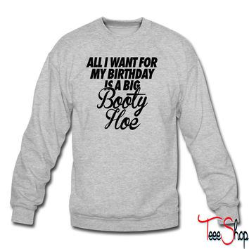 All I Want For My Birthday is a Big Booty Hoe crewneck sweatshirt