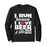 I Run Because I Love Beer Too Much Long Sleeve T-Shirt