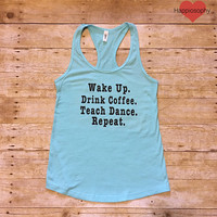 Wake Up Teach Dance Women's Racerback Tank Many Colors, Dance Teacher Shirt, Drink Coffee, Funny Dance Shirt, Dance Teacher Gift