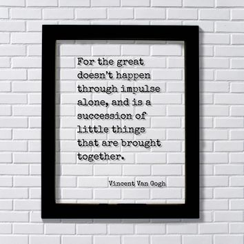 Vincent Van Gogh - For the great doesn't happen through impulse alone, succession of little things