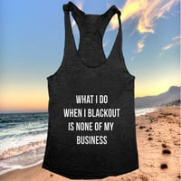 What i do when i blackout is none of my business Tank top women girls yoga racerback funny work out fitness hipster fashion sassy