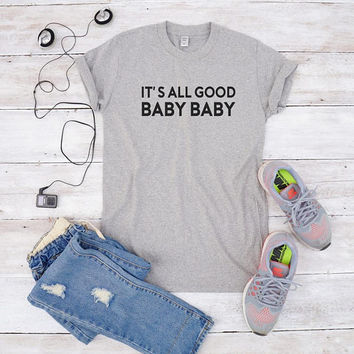 It's all good baby baby tee shirt for teen gifts shirt saying tshirt hipster tumblr tshirt fashion shirt gifts women tshirt funny men tshirt
