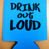 DRINK OUT LOUD Koozie