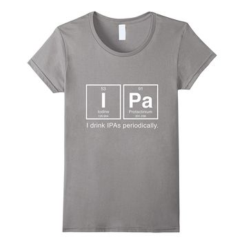 IPA Periodic Table T Shirt - I Drink IPAs Periodically