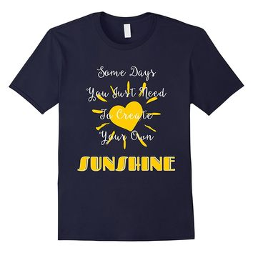 Some Days You Just Need To Create Your Own Sunshine T-shirt