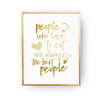 People Who Love To Eat Are Always The Best People, Funny Quote, Real Gold Foil, Typography Print, Food Quote, Baking Print, Kitchen Decor