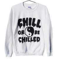 Chill or be Chilled Unisex Sweatshirt (ATTN: notate SIZE during checkout)