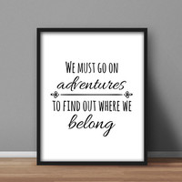 Printable Quote, Home Wall Art 'We Must Go on Adventures, To Find Out Where We Belong' Black and White Digital Download