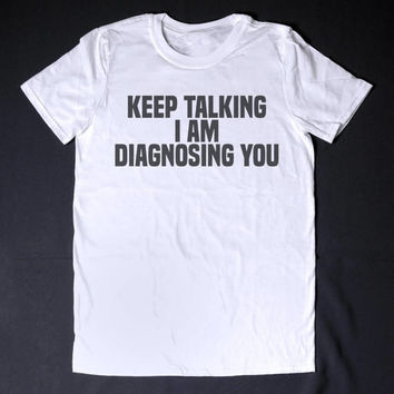 Keep Talking I am Diagnosing You Funny Slogan Clothing Sarcastic Shirt