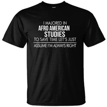 I MAJORED IN Afro American Studies TO SAVE TIME LET'S JUST ASSUME I'M ALWAYS RIGHT - Ultracotton T-Shirt