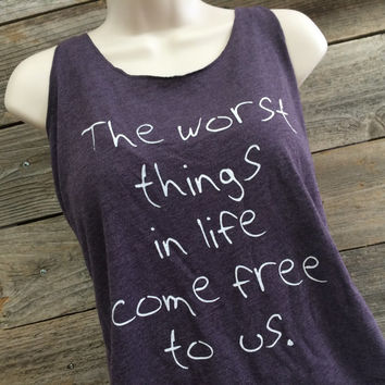 Worst Things In Life, Come Free To Us, Tank Top, Vintage Tank, Tee Shirt, Hipster Shirt, Birthday Gift, Hipster Tank Top, Girl Gift