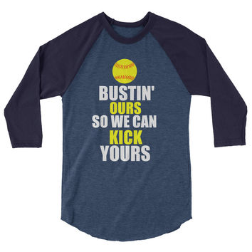 Bustin Ours So We Can Kick Yours Softball 3/4 sleeve raglan shirt