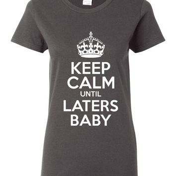Keep Calm Until Laters Baby Great Printed Graphic T Shirt Ladies Juniors Mens Sizes Styles Colors Makes Great Gift T Shirt