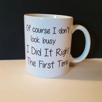 Of Course I Don't Look Busy, I Did It Right The First Time, Funny Coffee Mug, GIft Idea, Coffee Lover, Personalized Coffee Mug