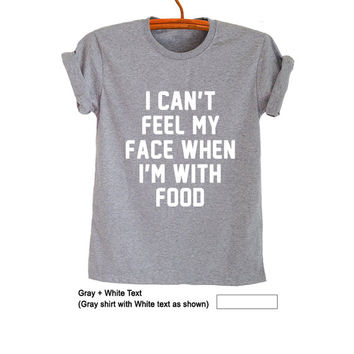 I can't feel my face when I'm with food T-Shirts Funny Tee Tops Trendy Womens Mens Teenager Fashion Blog Sassy Cute Cool Instagram Youtuber