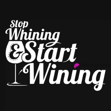 Stop Whining and Start Wining: Wine Lover Shirt
