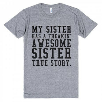 My Sister Has a Freakin' Awesome Sister True Story T Shirt