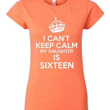 I Can't Keep Calm My Daughters Sixteen Great Sweet 16 Birthday T Shirt For Moms Dads Great Gift Funny Sweet Sixteen Printed Tee Ladies Mens