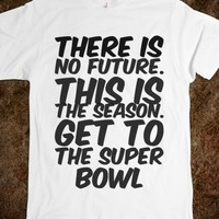 THERE IS NO FUTURE. THIS IS THE SEASON. GET TO THE SUPER BOWL