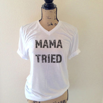 Mama Tried Shirt for Women - Women's Tee - Mother Shirts -Funny Shirts for Mothers - Cute Mom Tees