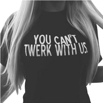 Summer YOU CAN′T TWERK WITH US Print T-Shirts for Women Gift 150