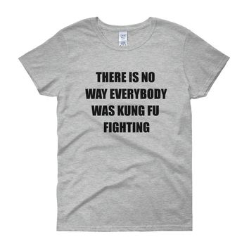 THERE IS NO WAY EVERYBODY WAS KUNG FU FIGHTING Cotton Tee (4 colors)