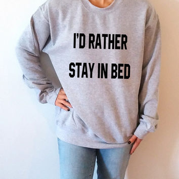 I' D Rather stay in bed  Unisex  Sweatshirt  Fashion Sweatshirt Tumblr Sweatshirt Instagram Blogs Sassy Cute