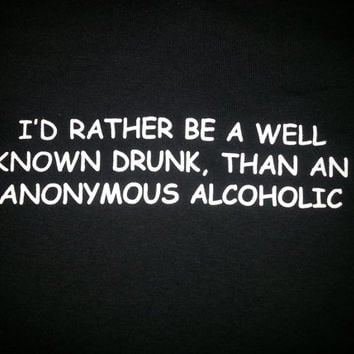 I'd Rather be a well known drunk, Than an anonymous alcoholic tshirt