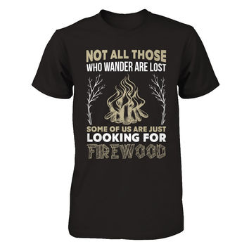 Not All Those Who Wander Are Lost Some Of Us Are Just Looking For Firewood T-Shirt