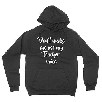 Don't make me use my teacher voice, education quote, love teaching, funny  hoodie