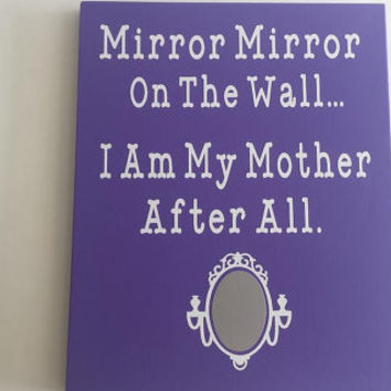 Mirror Mirror On The Wall I Am My Mother After All - Wood and Vinyl Sign