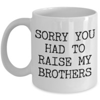 Mugs for Mom - Mom Gifts from Son or Daughter - Mom Gifts from Daughter - Sorry You Had to Raise My Brothers Coffee Mug - Funny Mugs
