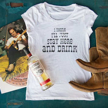 "Womens Music Lyric T Shirt  ""I Think I'll Just Stay Here and Drink"""